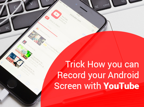 Trick How you can Record your Android Screen with Youtube app